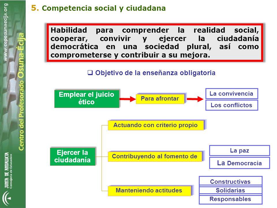 Objetivo de la enseñanza obligatoria 5. Competencia social y ciudadana Emplear el juicio ético La convivencia Para afrontar Los conflictos Ejercer la