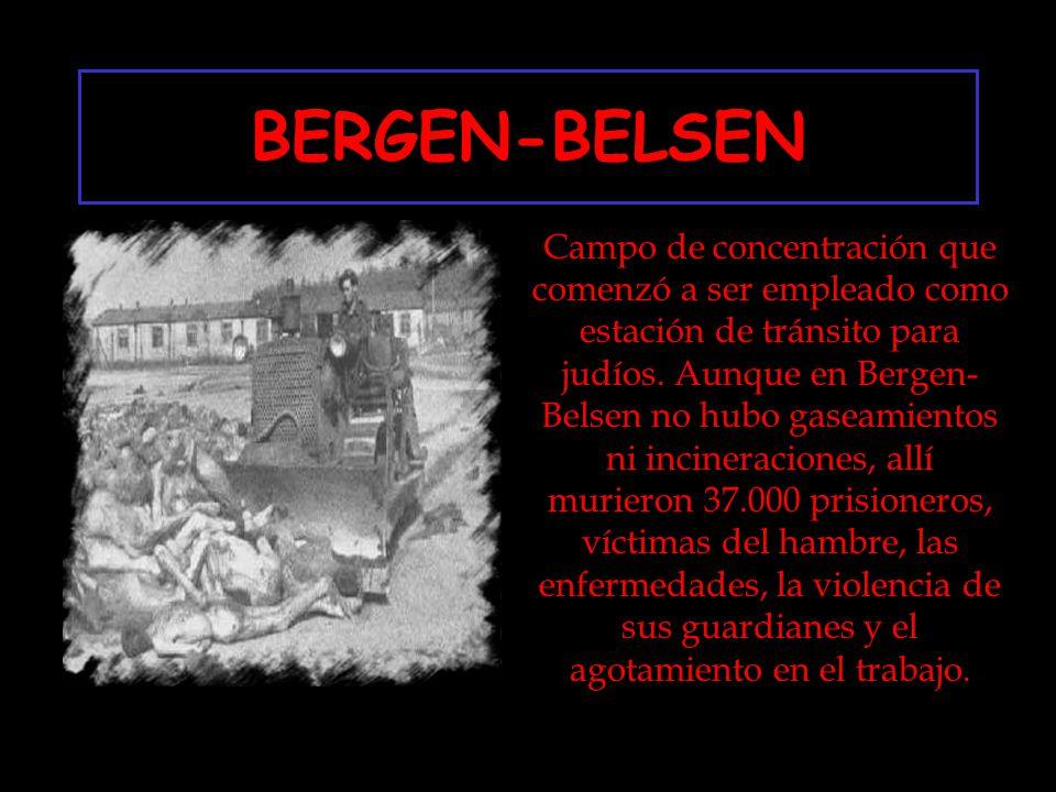 BERGEN-BELSEN Campo de concentración que comenzó a ser empleado como estación de tránsito para judíos. Aunque en Bergen- Belsen no hubo gaseamientos n