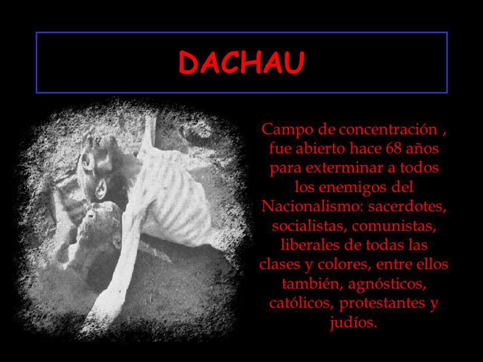 DACHAU Campo de concentración, fue abierto hace 68 años para exterminar a todos los enemigos del Nacionalismo: sacerdotes, socialistas, comunistas, liberales de todas las clases y colores, entre ellos también, agnósticos, católicos, protestantes y judíos.