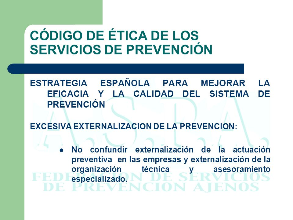 CÓDIGO DE ÉTICA DE LOS SERVICIOS DE PREVENCIÓN ESTRATEGIA ESPAÑOLA PARA MEJORAR LA EFICACIA Y LA CALIDAD DEL SISTEMA DE PREVENCIÓN LA INTEGRACION DE LA PREVENCION REQUIERE: 1.