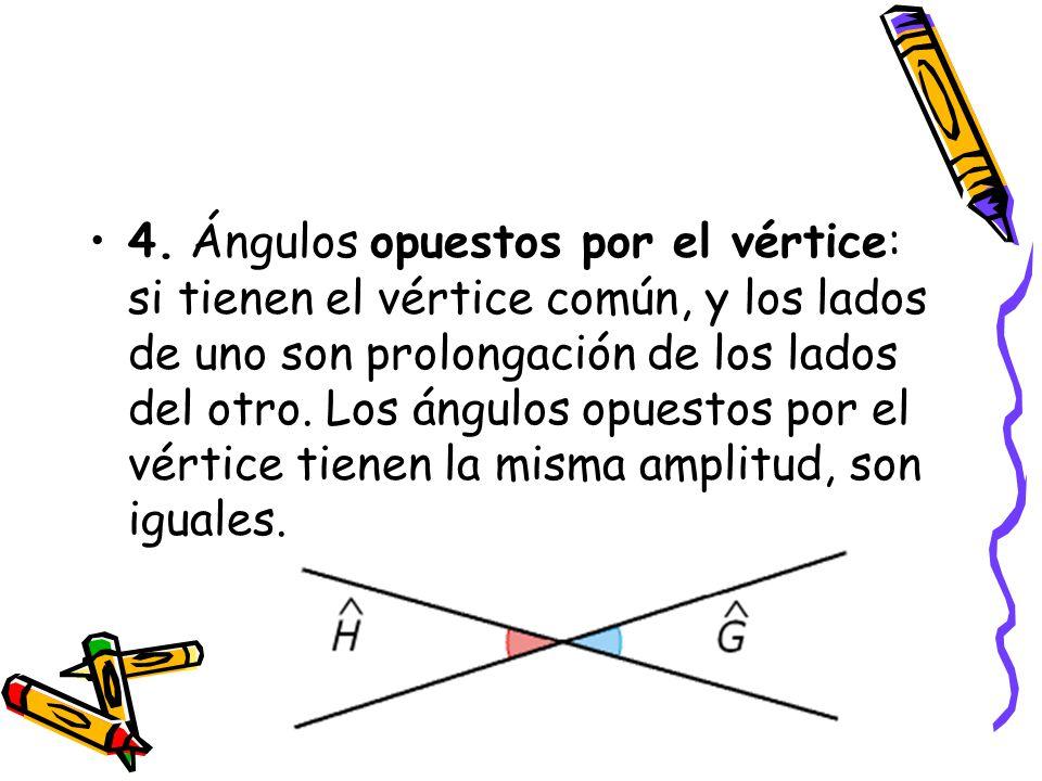 4. Ángulos opuestos por el vértice: si tienen el vértice común, y los lados de uno son prolongación de los lados del otro. Los ángulos opuestos por el