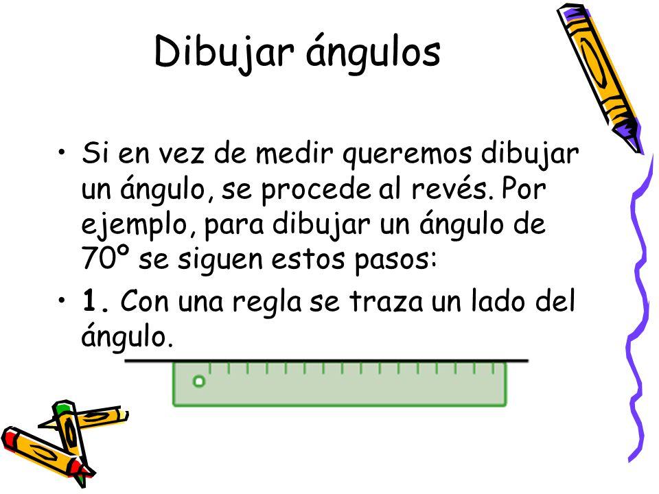 Dibujar ángulos Si en vez de medir queremos dibujar un ángulo, se procede al revés. Por ejemplo, para dibujar un ángulo de 70º se siguen estos pasos: