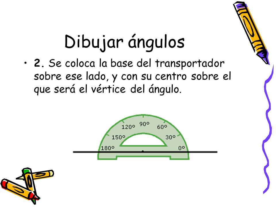 Dibujar ángulos 2. Se coloca la base del transportador sobre ese lado, y con su centro sobre el que será el vértice del ángulo.