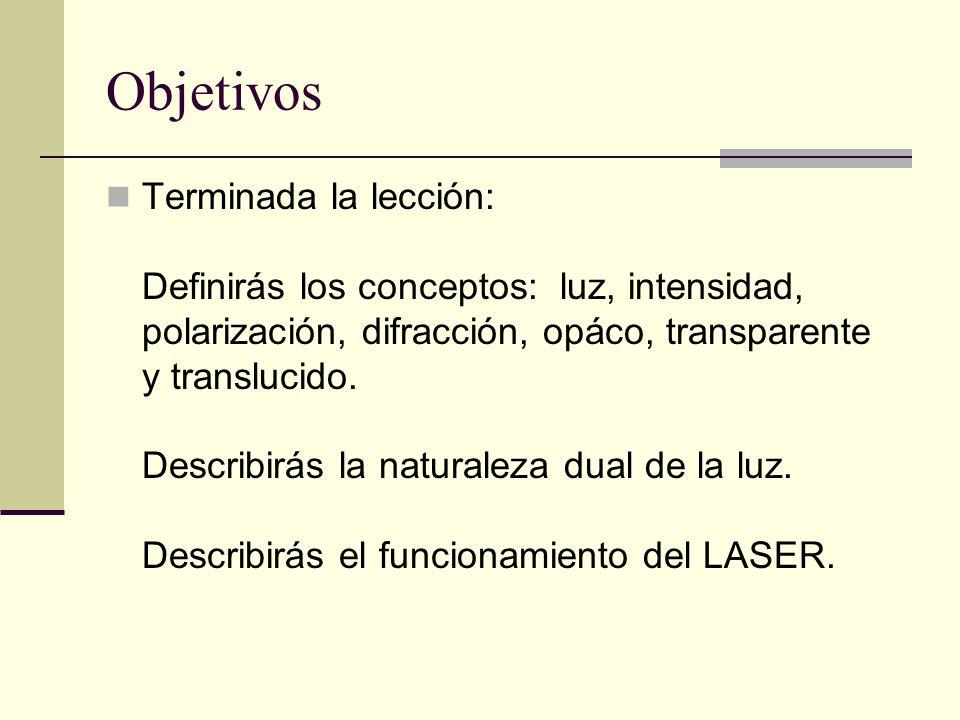 Objetivos Terminada la lección: Definirás los conceptos: luz, intensidad, polarización, difracción, opáco, transparente y translucido. Describirás la