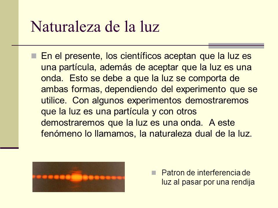 Naturaleza de la luz En el presente, los científicos aceptan que la luz es una partícula, además de aceptar que la luz es una onda. Esto se debe a que
