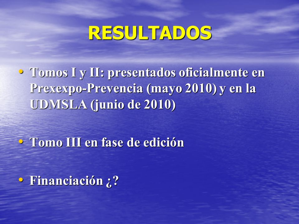 RESULTADOS Tomos I y II: presentados oficialmente en Prexexpo-Prevencia (mayo 2010) y en la UDMSLA (junio de 2010) Tomos I y II: presentados oficialmente en Prexexpo-Prevencia (mayo 2010) y en la UDMSLA (junio de 2010) Tomo III en fase de edición Tomo III en fase de edición Financiación ¿.