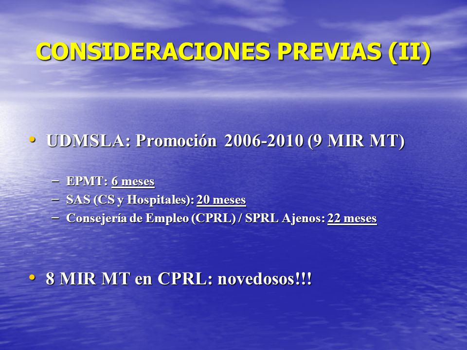 CONSIDERACIONES PREVIAS (II) UDMSLA: Promoción 2006-2010 (9 MIR MT) UDMSLA: Promoción 2006-2010 (9 MIR MT) – EPMT: 6 meses – SAS (CS y Hospitales): 20 meses – Consejería de Empleo (CPRL) / SPRL Ajenos: 22 meses 8 MIR MT en CPRL: novedosos!!.