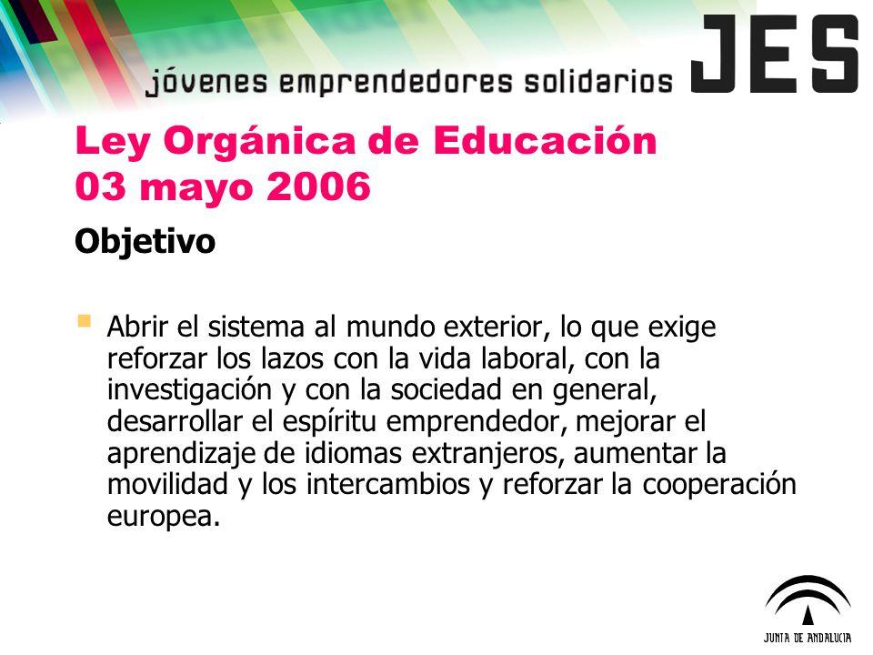 Ley Orgánica de Educación 03 mayo 2006 Objetivo Abrir el sistema al mundo exterior, lo que exige reforzar los lazos con la vida laboral, con la invest