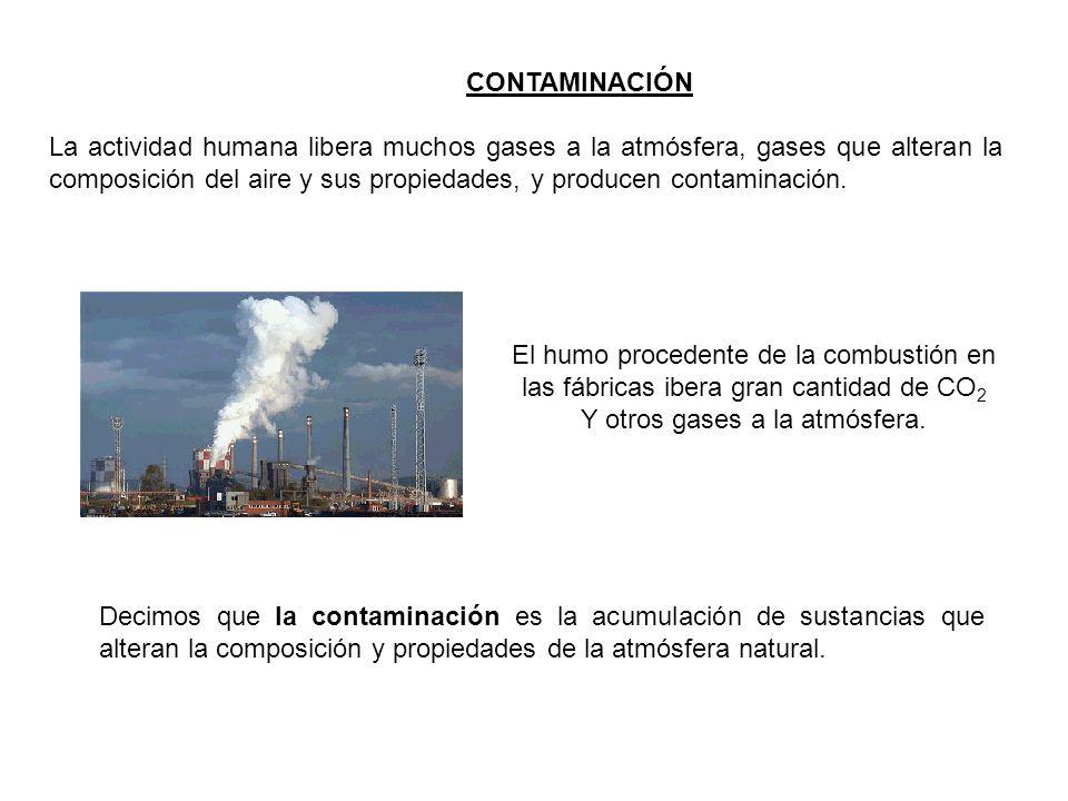 CONTAMINACIÓN La actividad humana libera muchos gases a la atmósfera, gases que alteran la composición del aire y sus propiedades, y producen contaminación.