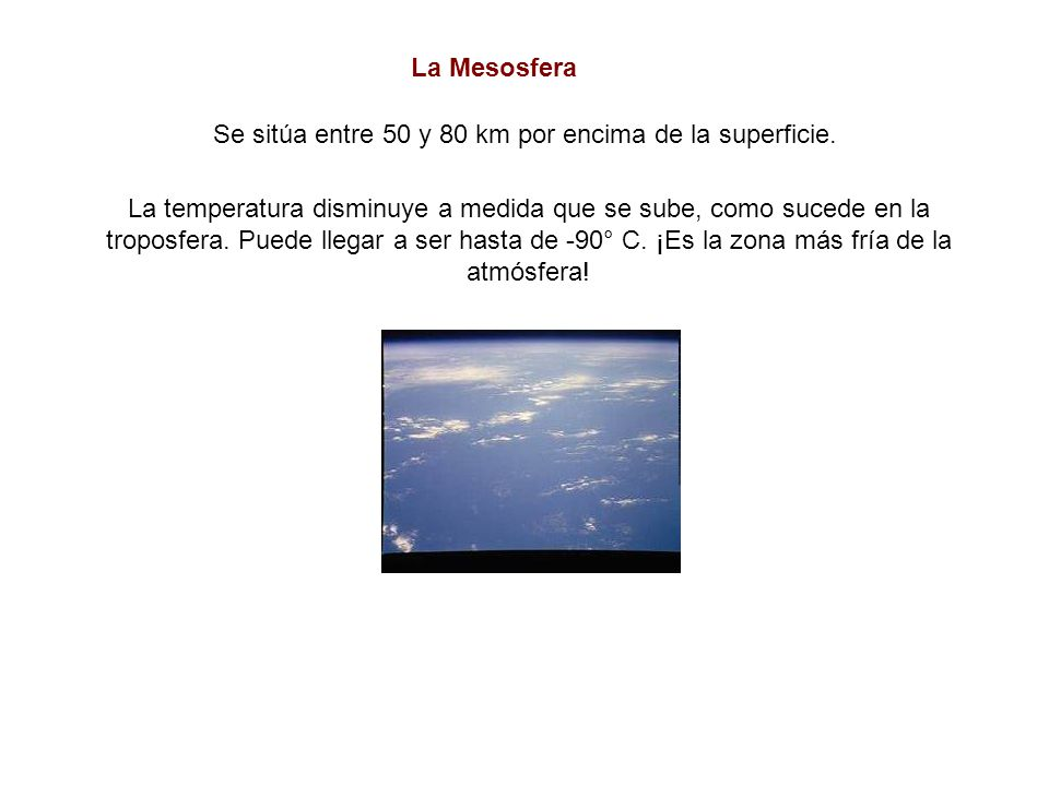 Se sitúa entre 50 y 80 km por encima de la superficie. La Mesosfera La temperatura disminuye a medida que se sube, como sucede en la troposfera. Puede