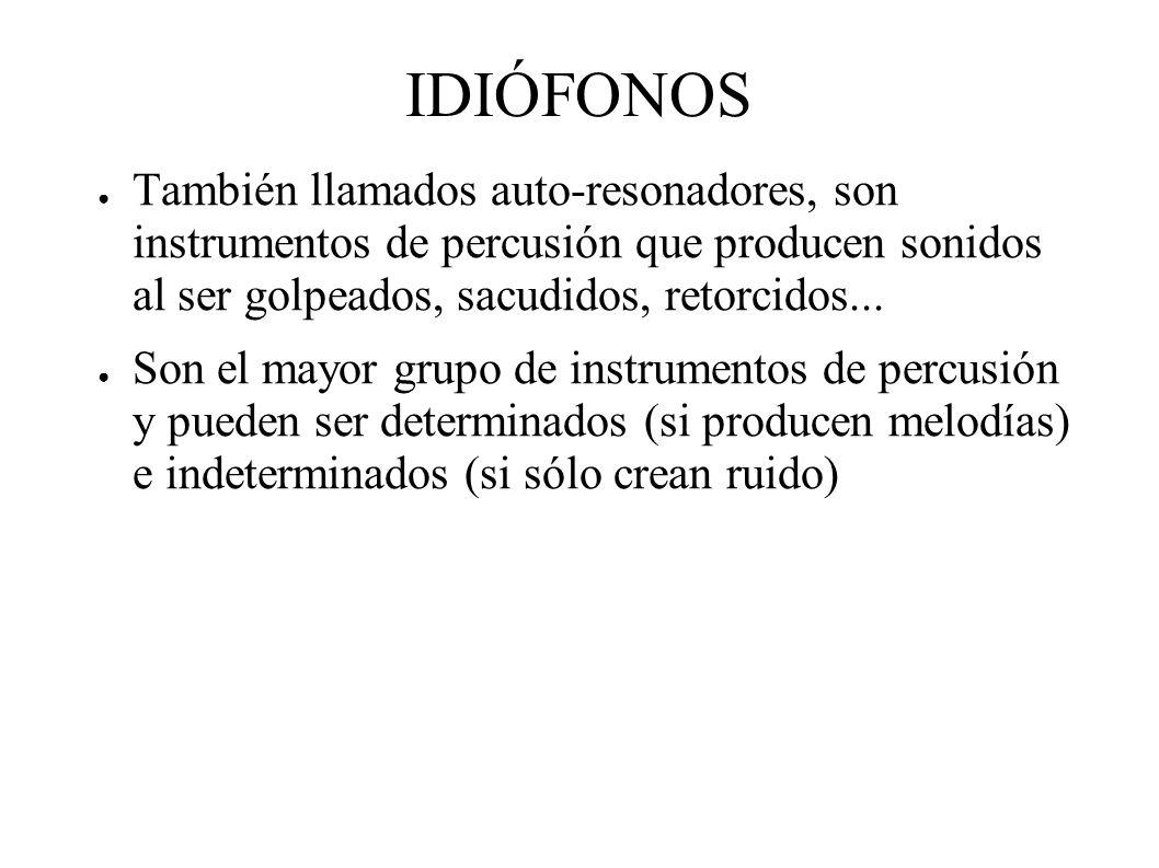 IDIÓFONOS También llamados auto-resonadores, son instrumentos de percusión que producen sonidos al ser golpeados, sacudidos, retorcidos...