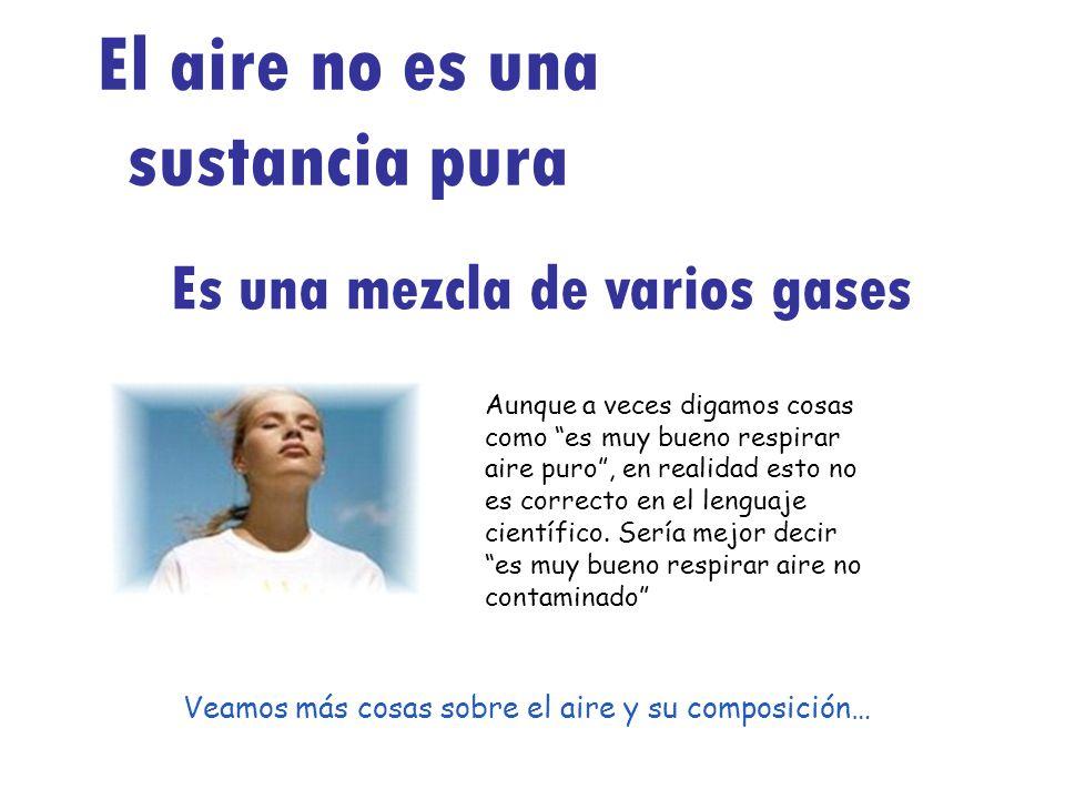 El aire no es una sustancia pura Es una mezcla de varios gases Aunque a veces digamos cosas como es muy bueno respirar aire puro, en realidad esto no
