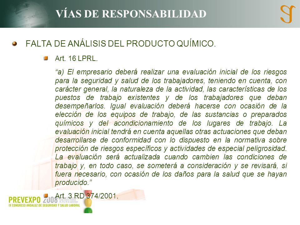 VÍAS DE RESPONSABILIDAD FALTA DE ANÁLISIS DEL PRODUCTO QUÍMICO. Art. 16 LPRL. a) El empresario deberá realizar una evaluación inicial de los riesgos p