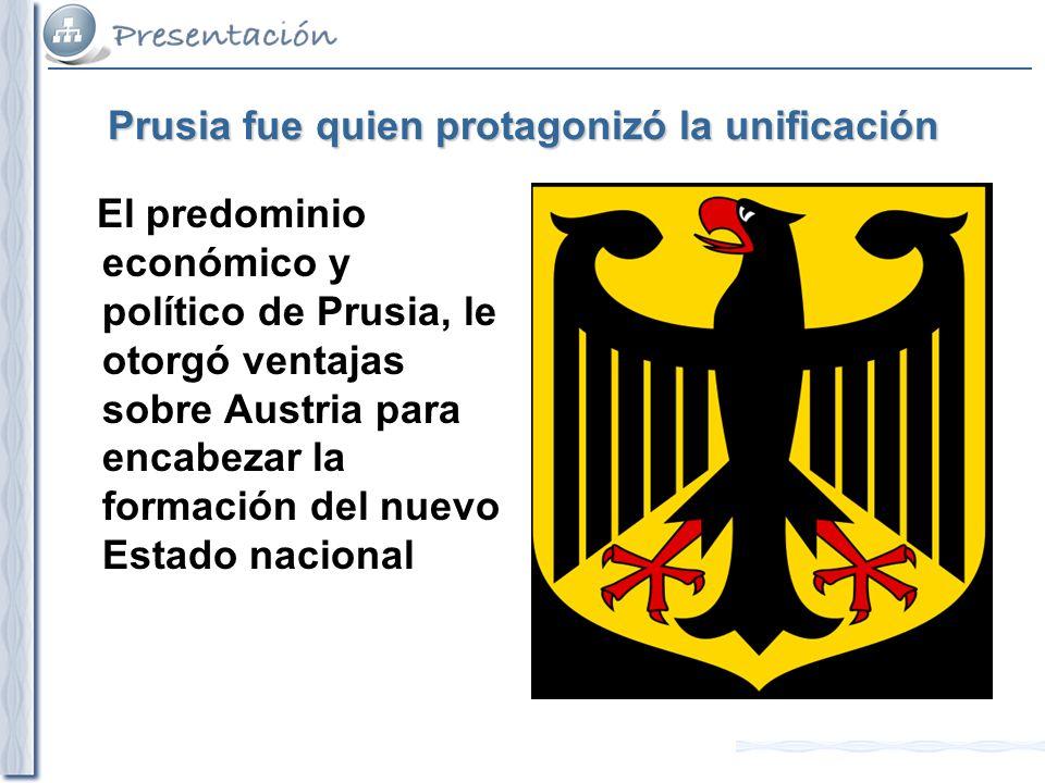 Prusia fue quien protagonizó la unificación El predominio económico y político de Prusia, le otorgó ventajas sobre Austria para encabezar la formación