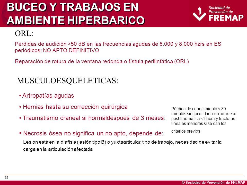© Sociedad de Prevención de FREMAP 29 BUCEO Y TRABAJOS EN AMBIENTE HIPERBARICO ORL: Pérdidas de audición >50 dB en las frecuencias agudas de 6.000 y 8