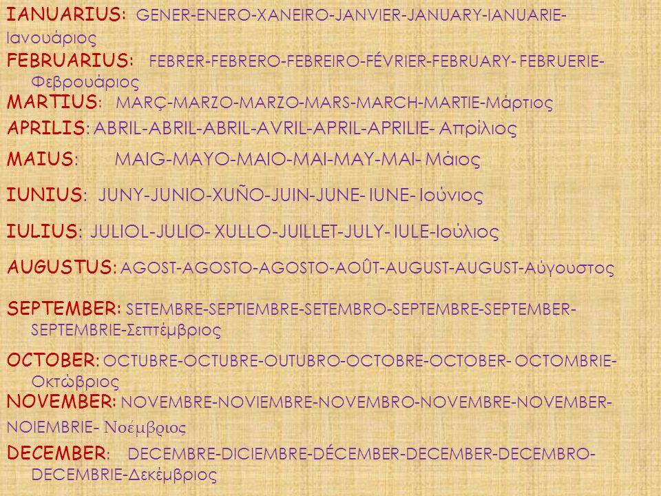 NOVEMBER: N OVEMBRE-NOVIEMBRE-NOVEMBRO-NOVEMBRE-NOVEMBER- NOIEMBRIE - Νοέμβριος OCTOBER : O CTUBRE-OCTUBRE-OUTUBRO-OCTOBRE-OCTOBER- OCTOMBRIE- Οκτώβριος SEPTEMBER: S ETEMBRE-SEPTIEMBRE-SETEMBRO-SEPTEMBRE-SEPTEMBER- SEPTEMBRIE-Σεπτέμβριος AUGUSTUS : A GOST-AGOSTO-AGOSTO-AOÛT-AUGUST-AUGUST-Αύγουστος IULIUS : J ULIOL-JULIO- XULLO-JUILLET-JULY- IULE-Ιούλιος IUNIUS : J UNY-JUNIO-XUÑO-JUIN-JUNE- IUNE- Ιούνιος MAIUS : MAIG-MAYO-MAIO-MAI-MAY-MAI- Μάιος APRILIS : A BRIL-ABRIL-ABRIL-AVRIL-APRIL-APRILIE- Απρίλιος MARTIUS : M ARÇ-MARZO-MARZO-MARS-MARCH-MARTIE-Μάρτιος FEBRUARIUS: F EBRER-FEBRERO-FEBREIRO-FÉVRIER-FEBRUARY- FEBRUERIE- Φεβρουάριος DECEMBER : D ECEMBRE-DICIEMBRE-DÉCEMBER-DECEMBER-DECEMBRO- DECEMBRIE-Δεκέμβριος IANUARIUS: G ENER-ENERO-XANEIRO-JANVIER-JANUARY-IANUARIE- Ιανουάριος