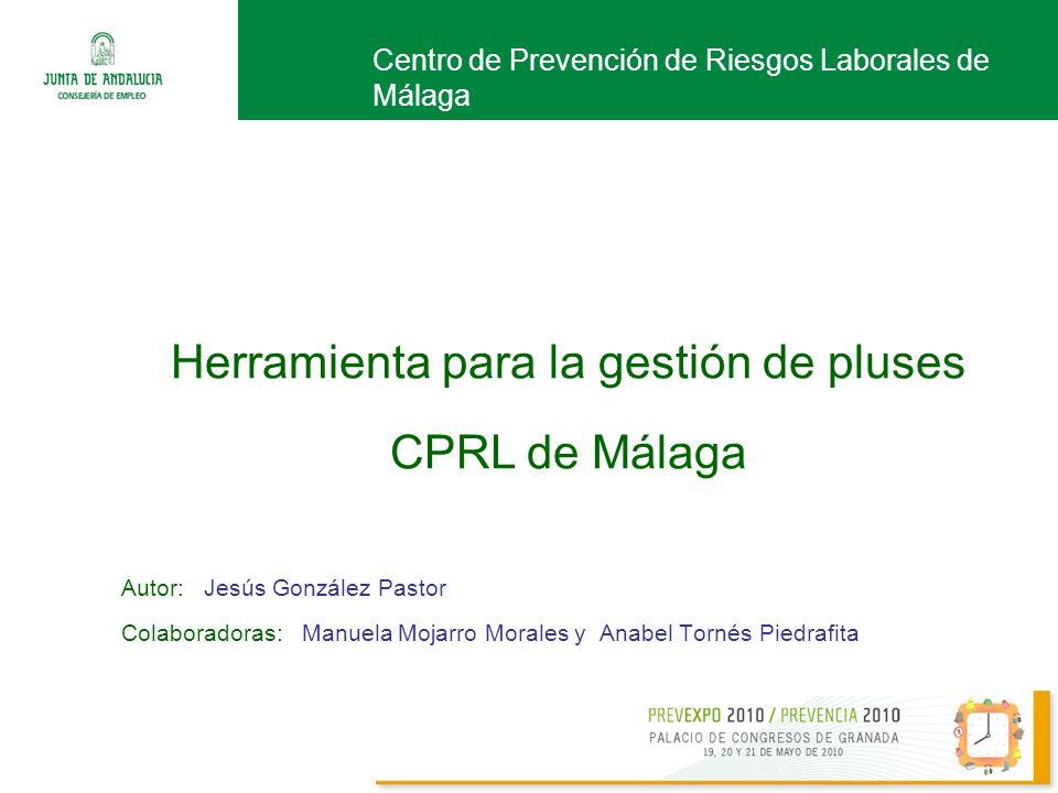 Autor: Jesús González Pastor Colaboradoras: Manuela Mojarro Morales y Anabel Tornés Piedrafita Centro de Prevención de Riesgos Laborales de Málaga Herramienta para la gestión de pluses CPRL de Málaga