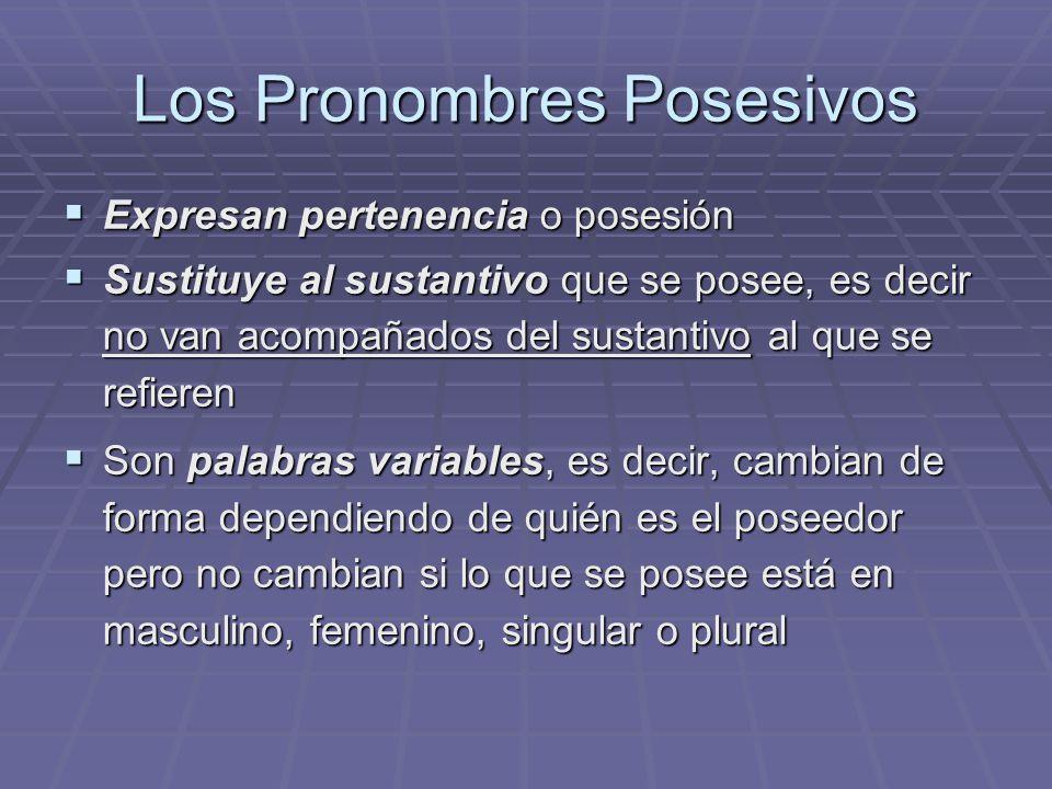 Los Pronombres Posesivos Expresan pertenencia o posesión Expresan pertenencia o posesión Sustituye al sustantivo que se posee, es decir no van acompañados del sustantivo al que se refieren Sustituye al sustantivo que se posee, es decir no van acompañados del sustantivo al que se refieren Son palabras variables, es decir, cambian de forma dependiendo de quién es el poseedor pero no cambian si lo que se posee está en masculino, femenino, singular o plural Son palabras variables, es decir, cambian de forma dependiendo de quién es el poseedor pero no cambian si lo que se posee está en masculino, femenino, singular o plural