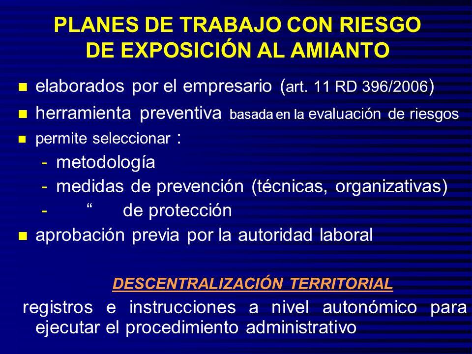 AMPLIA CASUÍSTICA DE EXPOSICIÓN A FIBRAS DE AMIANTO RD 396/2006 reconoce excepciones: n no es preciso el plan (art 3.2) por exposiciones esporádicas y de baja intensidad, n simplificación de los documentos a tramitar en planes sucesivos, n PLAN ÚNICO DE CARÁCTER GENERAL (art.