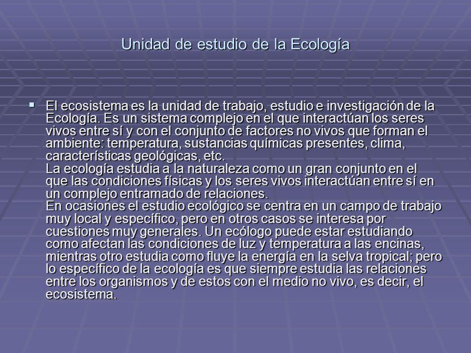 Unidad de estudio de la Ecología El ecosistema es la unidad de trabajo, estudio e investigación de la Ecología. Es un sistema complejo en el que inter
