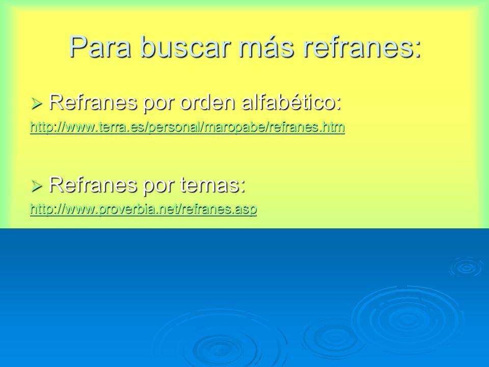 Para buscar más refranes: Refranes por orden alfabético: Refranes por orden alfabético: http://www.terra.es/personal/maropabe/refranes.htm Refranes por temas: Refranes por temas: http://www.proverbia.net/refranes.asp