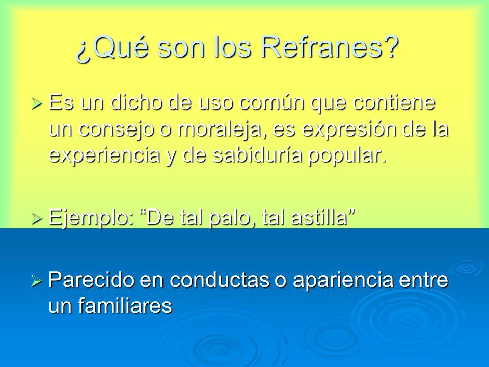 ¿Qué son los Refranes? Es un dicho de uso común que contiene un consejo o moraleja, es expresión de la experiencia y de sabiduría popular. Es un dicho