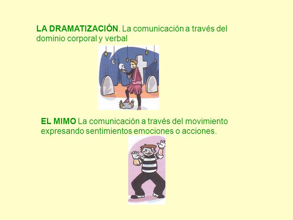 LA DRAMATIZACIÓN. La comunicación a través del dominio corporal y verbal EL MIMO La comunicación a través del movimiento expresando sentimientos emoci