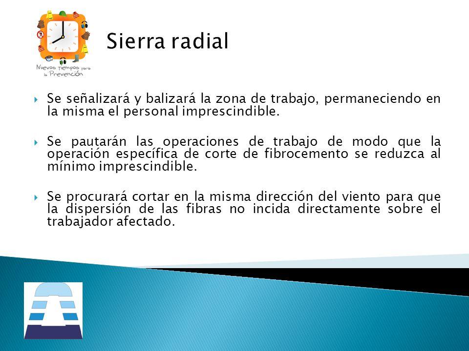 Sierra radial Se señalizará y balizará la zona de trabajo, permaneciendo en la misma el personal imprescindible. Se pautarán las operaciones de trabaj