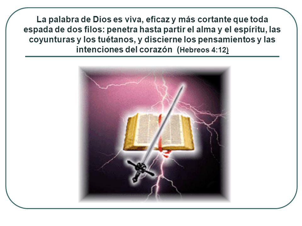 La palabra de Dios es viva, eficaz y más cortante que toda espada de dos filos: penetra hasta partir el alma y el espíritu, las coyunturas y los tuéta