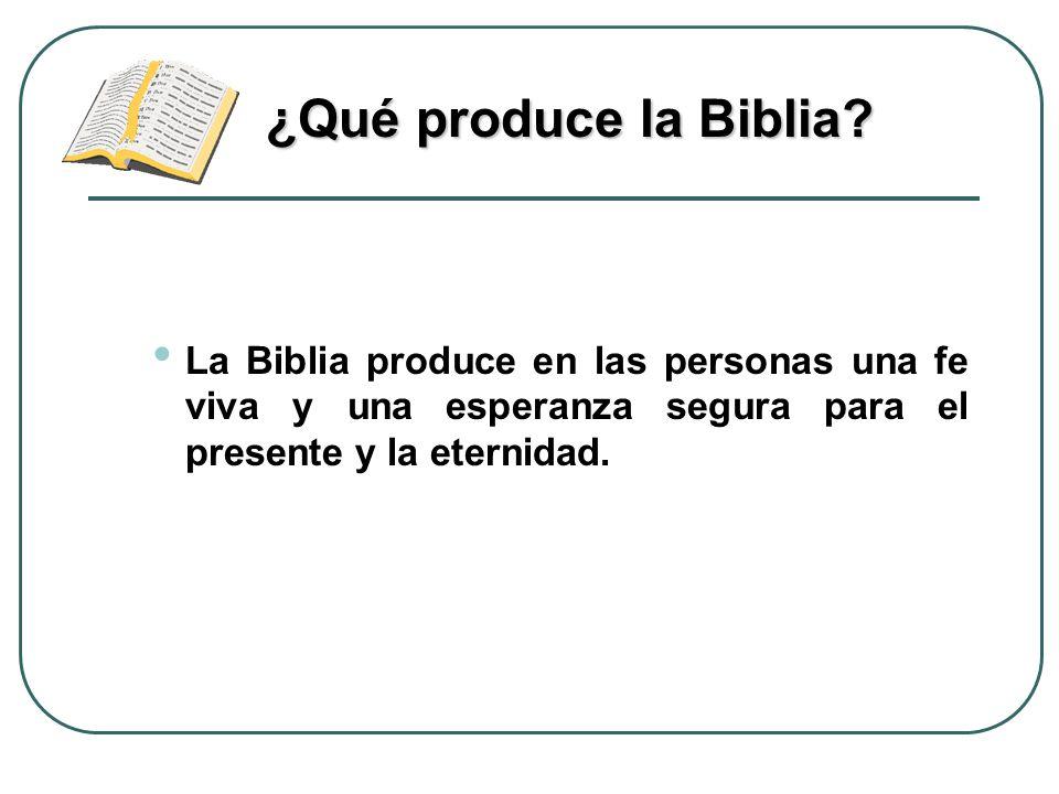La Biblia produce en las personas una fe viva y una esperanza segura para el presente y la eternidad. ¿Qué produce la Biblia?