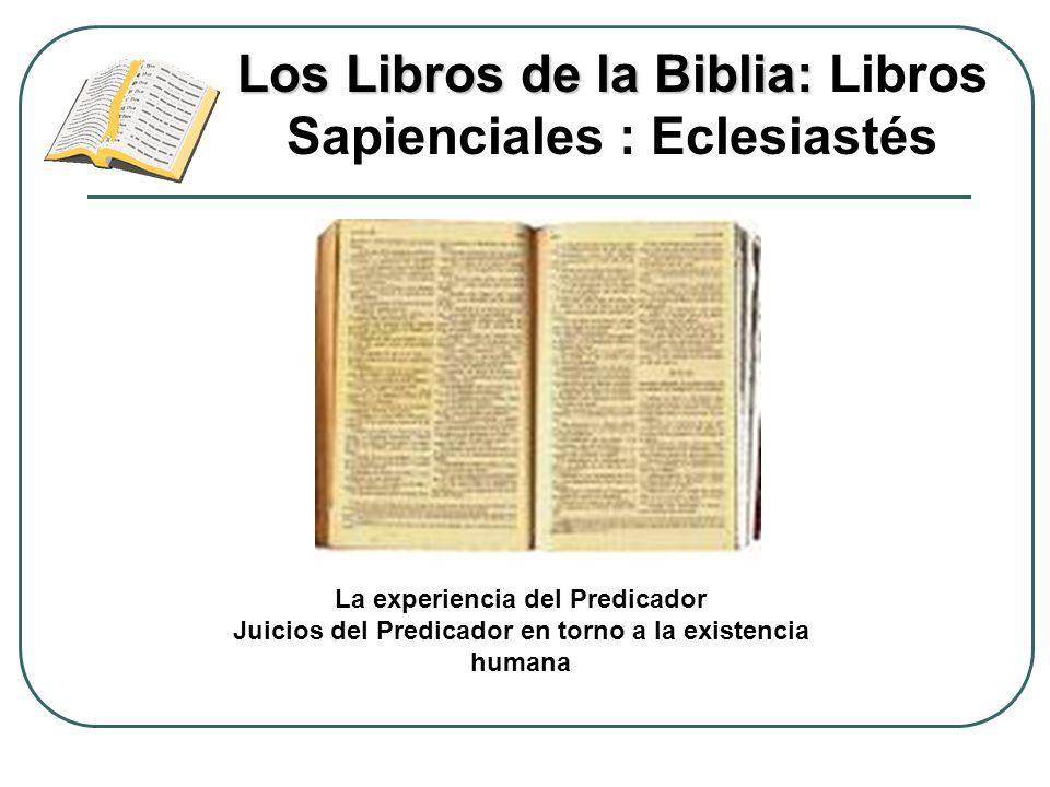 Los Libros de la Biblia: Los Libros de la Biblia: Libros Sapienciales : Eclesiastés La experiencia del Predicador Juicios del Predicador en torno a la