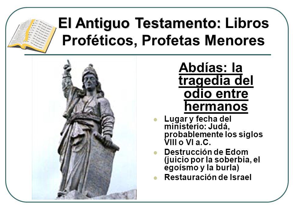 Abdías: la tragedia del odio entre hermanos Lugar y fecha del ministerio: Judá, probablemente los siglos VIII o VI a.C. Destrucción de Edom (juicio po