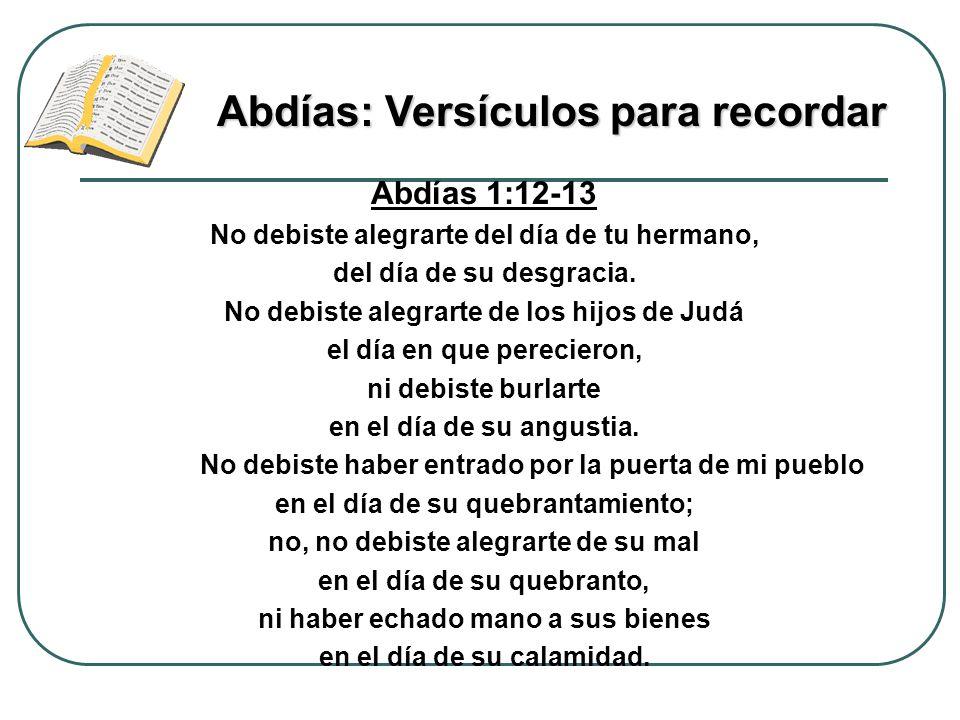 Abdías 1:12-13 No debiste alegrarte del día de tu hermano, del día de su desgracia. No debiste alegrarte de los hijos de Judá el día en que perecieron