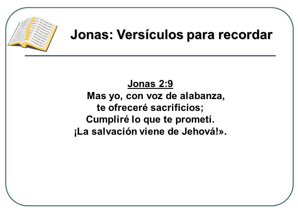 Jonas 2:9 Mas yo, con voz de alabanza, te ofreceré sacrificios; Cumpliré lo que te prometí. ¡La salvación viene de Jehová!». Jonas: Versículos para re