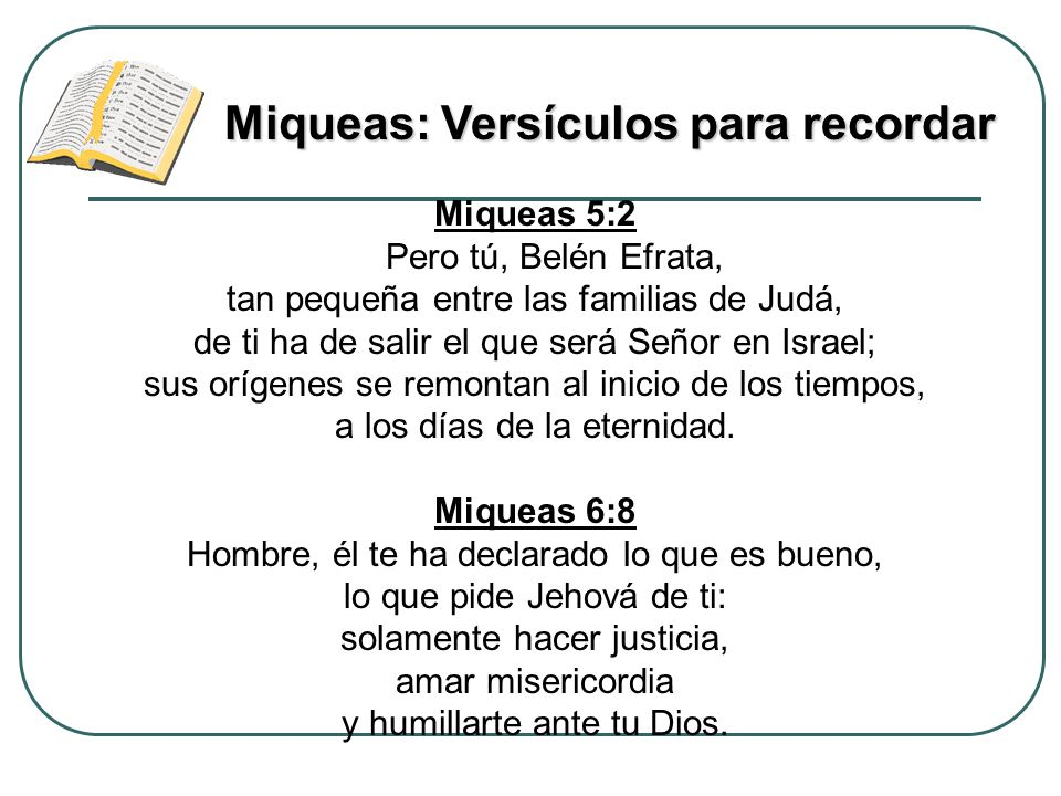 Miqueas 5:2 Pero tú, Belén Efrata, tan pequeña entre las familias de Judá, de ti ha de salir el que será Señor en Israel; sus orígenes se remontan al