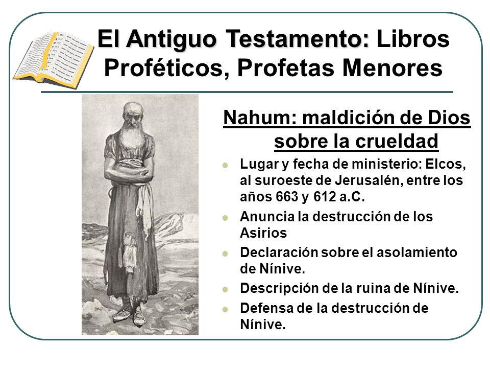 Nahum: maldición de Dios sobre la crueldad Lugar y fecha de ministerio: Elcos, al suroeste de Jerusalén, entre los años 663 y 612 a.C. Anuncia la dest