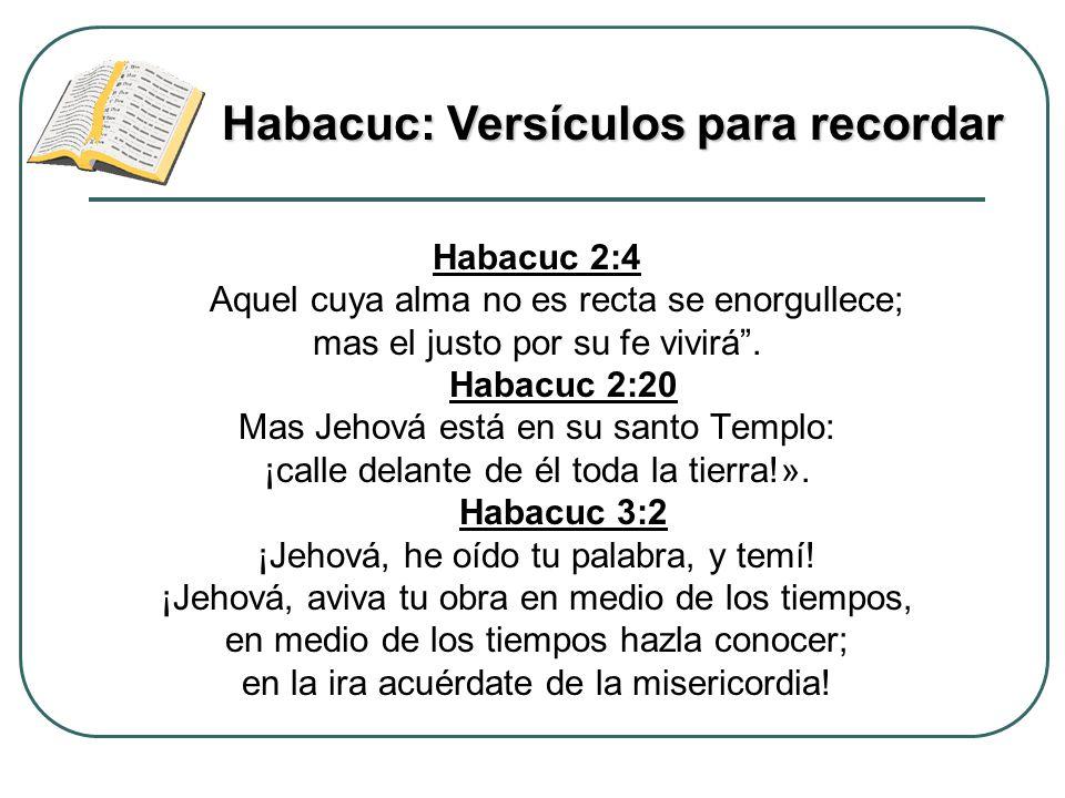 Habacuc 2:4 Aquel cuya alma no es recta se enorgullece; mas el justo por su fe vivirá. Habacuc 2:20 Mas Jehová está en su santo Templo: ¡calle delante