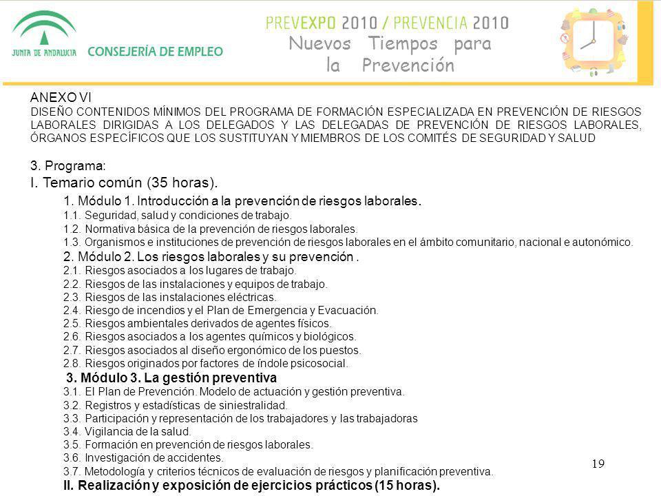 19 Nuevos Tiempos para la Prevención ANEXO VI DISEÑO CONTENIDOS MÍNIMOS DEL PROGRAMA DE FORMACIÓN ESPECIALIZADA EN PREVENCIÓN DE RIESGOS LABORALES DIRIGIDAS A LOS DELEGADOS Y LAS DELEGADAS DE PREVENCIÓN DE RIESGOS LABORALES, ÓRGANOS ESPECÍFICOS QUE LOS SUSTITUYAN Y MIEMBROS DE LOS COMITÉS DE SEGURIDAD Y SALUD 3.