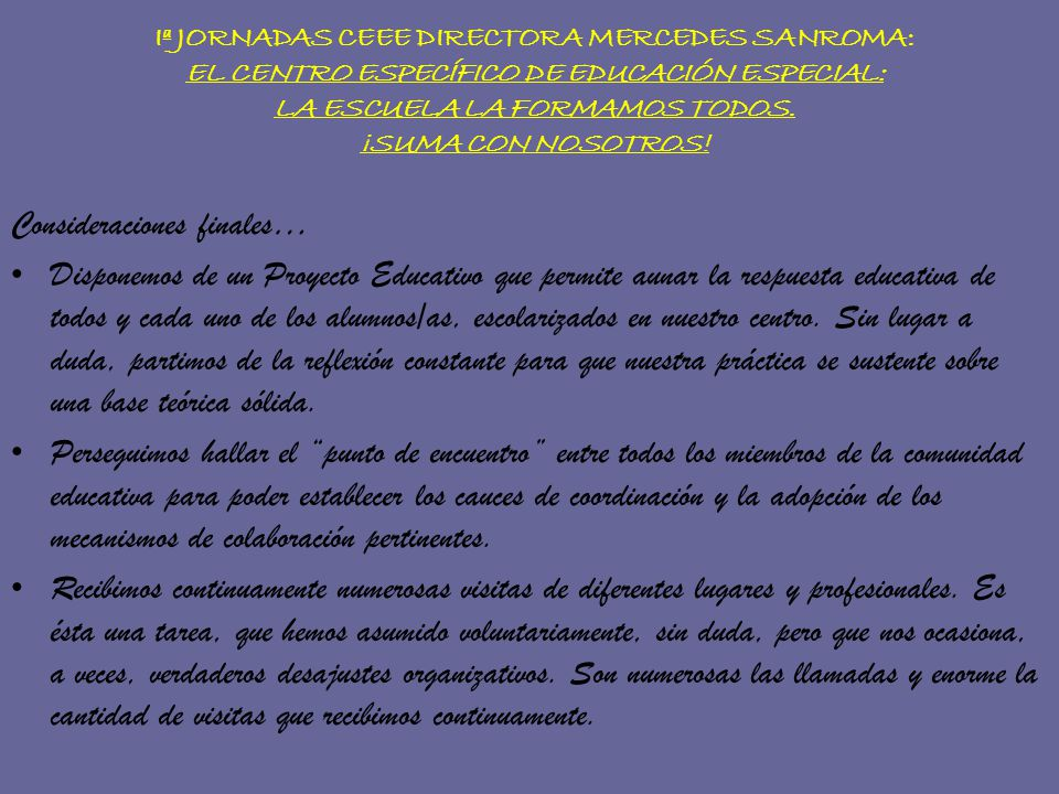 Iª JORNADAS CEEE DIRECTORA MERCEDES SANROMA: EL CENTRO ESPECÍFICO DE EDUCACIÓN ESPECIAL: LA ESCUELA LA FORMAMOS TODOS. ¡SUMA CON NOSOTROS! Consideraci