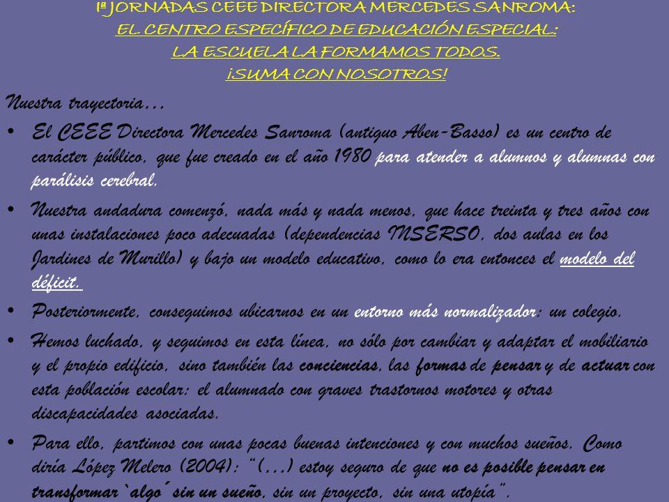 Iª JORNADAS CEEE DIRECTORA MERCEDES SANROMA: EL CENTRO ESPECÍFICO DE EDUCACIÓN ESPECIAL: LA ESCUELA LA FORMAMOS TODOS. ¡SUMA CON NOSOTROS! Nuestra tra