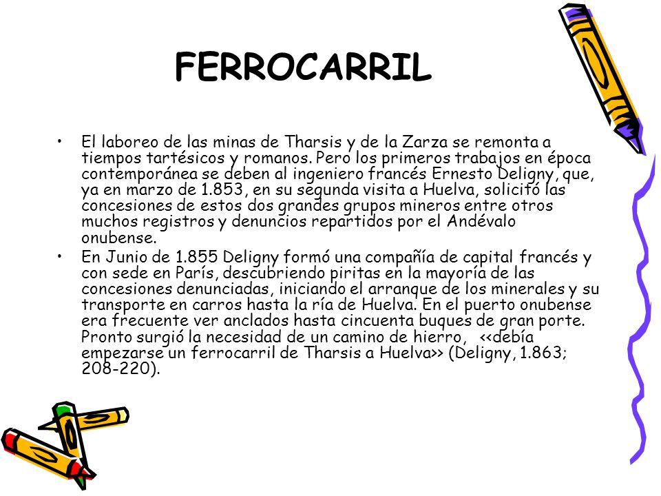 FERROCARRIL El laboreo de las minas de Tharsis y de la Zarza se remonta a tiempos tartésicos y romanos. Pero los primeros trabajos en época contemporá