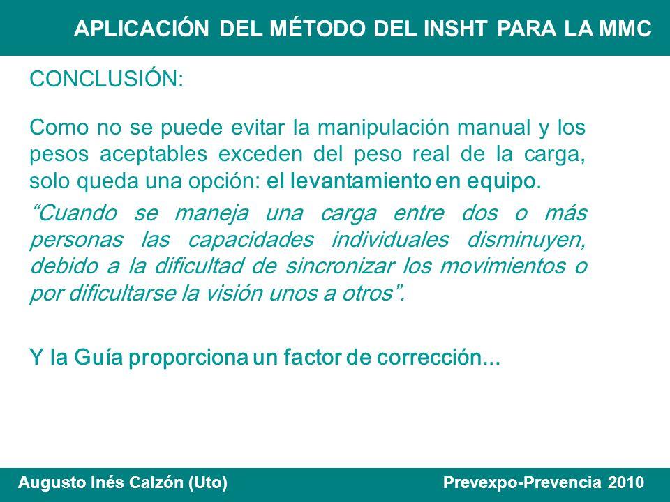 APLICACIÓN DEL MÉTODO DEL INSHT PARA LA MMC Augusto Inés Calzón (Uto) Prevexpo-Prevencia 2010 CONCLUSIÓN: Como no se puede evitar la manipulación manu