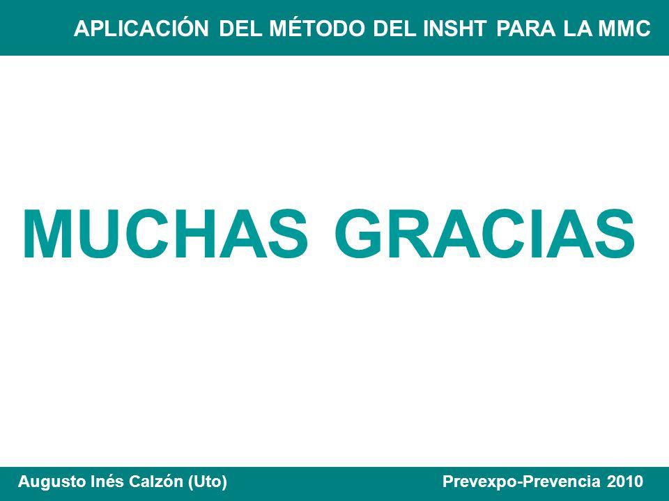 APLICACIÓN DEL MÉTODO DEL INSHT PARA LA MMC Augusto Inés Calzón (Uto) Prevexpo-Prevencia 2010 MUCHAS GRACIAS