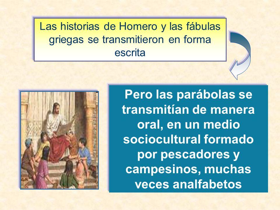 Las historias de Homero y las fábulas griegas se transmitieron en forma escrita Pero las parábolas se transmitían de manera oral, en un medio sociocultural formado por pescadores y campesinos, muchas veces analfabetos