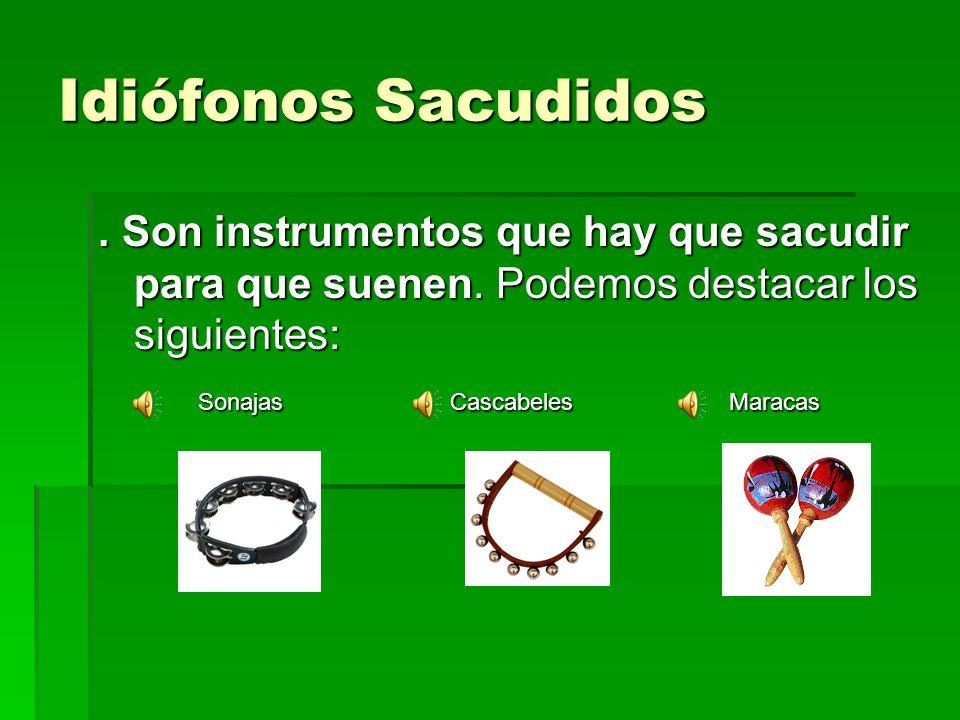 Idiófonos Sacudidos. Son instrumentos que hay que sacudir para que suenen. Podemos destacar los siguientes: Sonajas Cascabeles Maracas Sonajas Cascabe