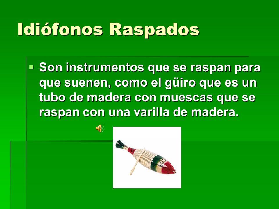 Idiófonos Raspados Son instrumentos que se raspan para que suenen, como el güiro que es un tubo de madera con muescas que se raspan con una varilla de
