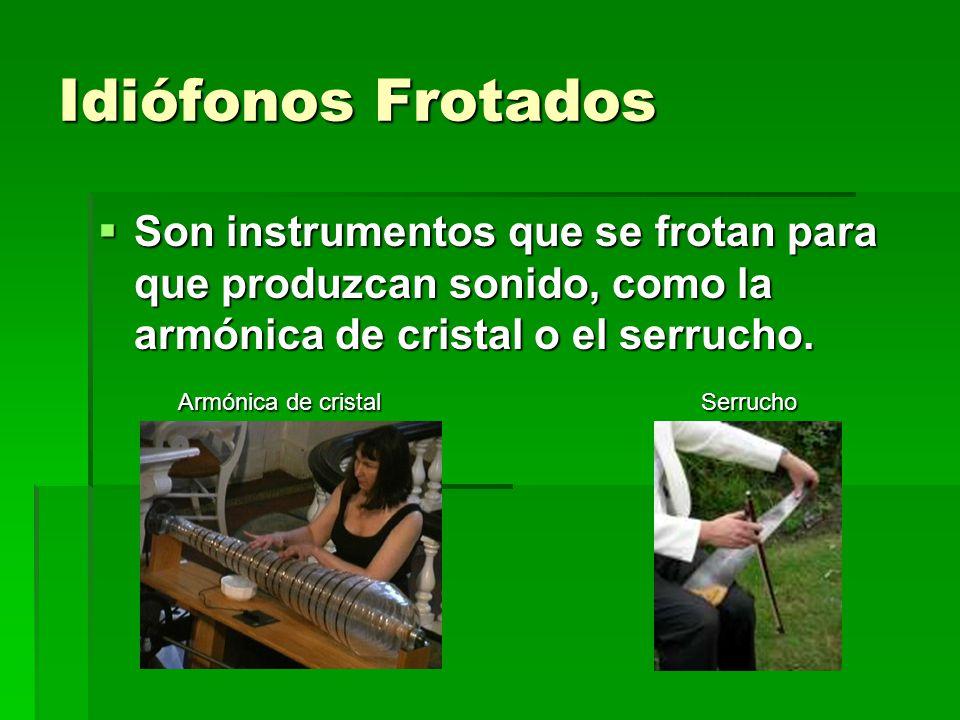 Idiófonos Frotados Son instrumentos que se frotan para que produzcan sonido, como la armónica de cristal o el serrucho. Son instrumentos que se frotan
