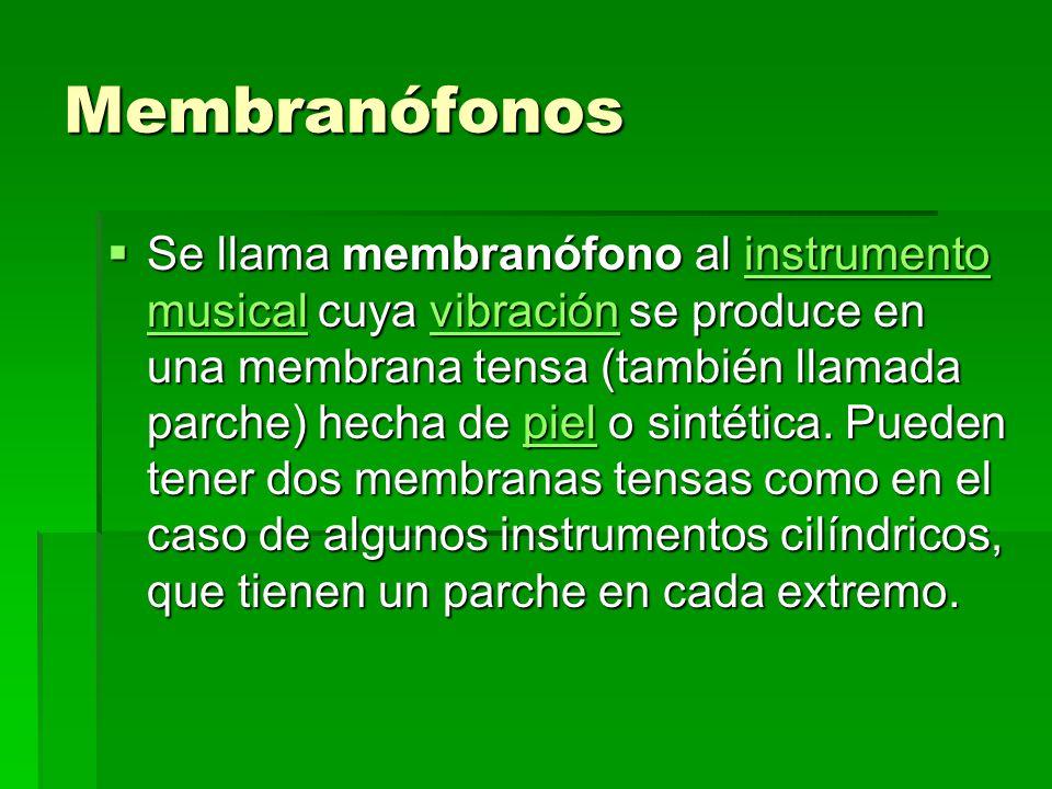 Membranófonos Se llama membranófono al instrumento musical cuya vibración se produce en una membrana tensa (también llamada parche) hecha de piel o si