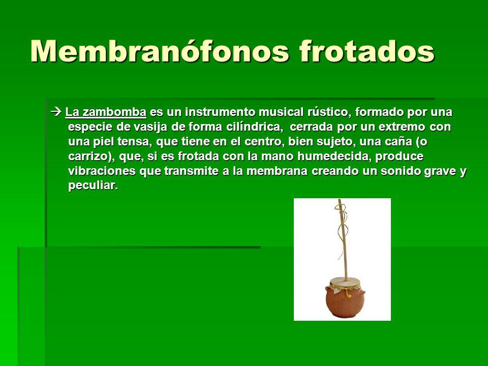 Membranófonos frotados La zambomba es un instrumento musical rústico, formado por una especie de vasija de forma cilíndrica, cerrada por un extremo co
