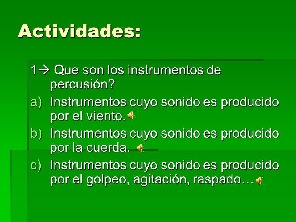 Actividades: 1 Que son los instrumentos de percusión? a)Instrumentos cuyo sonido es producido por el viento. b)Instrumentos cuyo sonido es producido p